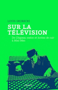Louis Skorecki - Sur la télévision - De Chapeau melon et bottes de cuir à Mad Men.