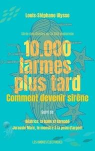 Louis-Stéphane Ulysse - 10.000 Larmes plus tard, comment devenir sirène - Série des Contes de la Cité endormie.