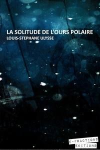 Louis-Stéphane Ulysse - La Solitude de l'ours polaire.