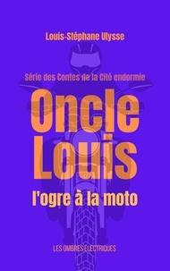 Louis-Stéphane Ulysse - Oncle Louis, l'ogre à la moto.