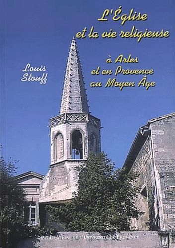 Louis Stouff - L'église et la vie religieuse à Arles et en Provence au Moyen Age.