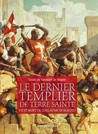 Louis Vasselot de Régné - Le dernier Templier de Terre sainte - Vie et mort de Guillaume de Beaujeu.