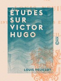 Louis Veuillot et Eugène Veuillot - Études sur Victor Hugo.