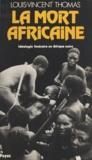 Louis-Vincent Thomas - La Mort africaine - Idéologie funéraire en Afrique noire.