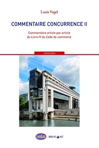 Louis Vogel - Commentaire concurrence - Tome 2, Commentaire article par article du Livre IV du Code de commerce.