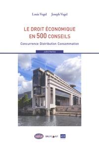 Louis Vogel et Joseph Vogel - Le droit économique en 500 conseils - Concurrence / Distribution / Consommation.