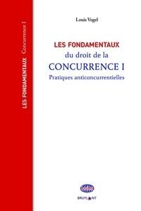 Louis Vogel - Les fondamentaux du droit de la concurrence - Tome 1, Pratiques anticoncurrentielles.