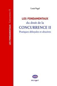 Louis Vogel - Les fondamentaux du droit de la concurrence - Tome 2, Pratiques déloyales et abusives.