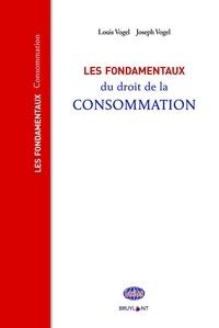 Louis Vogel et Joseph Vogel - Les fondamentaux du droit de la consommation.