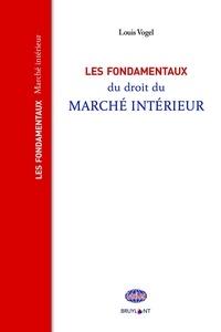 Louis Vogel - Les fondamentaux du droit du marché intérieur.