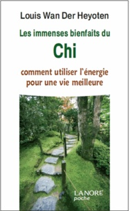 Louis Wan der Heyoten - Les immenses bienfaits du Chi - Comment utiliser l'énergie pour une vie meilleure.