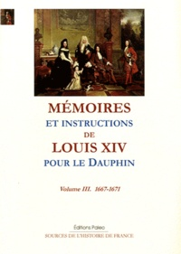 Louis XIV - Mémoires et instructions de Louis XIV pour le Dauphin - Volume 3, 1667-1671.