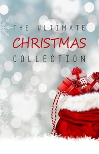 Louisa May Alcott et James Allen - The Ultimate Christmas Collection: 150+ authors & 400+ Christmas Novels, Stories, Poems, Carols & Legends.