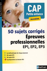 Louisa Rebih - 50 sujets corrigés CAP Petite enfance - Epreuves professionnelles EP1, EP2, EP3.