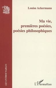 Louise Ackermann - Ma vie, premières poésies, poésies philosophiques.