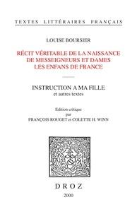 Louise Boursier - Récit véritable de la naissance de messeigneurs et dames les enfans de France ; Instruction à ma fille et autres textes.