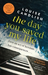Louise Candlish - The Day You Saved My Life - The addictive pageturner from the Sunday Times bestselling author of OUR HOUSE and THOSE PEOPLE.