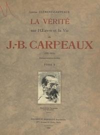 Louise Clément-Carpeaux et Georges Lecomte - La vérité sur l'œuvre et la vie de J.-B. Carpeaux (1827-1875) - Reproductions d'œuvres inédites.