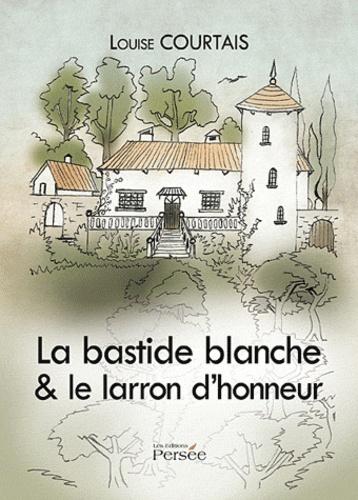 Louise Courtais - La bastide blanche & le larron d'honneur.