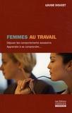 Louise Doucet - Femmes au travail - Déjouer les comportements assassins - Apprendre à se comprendre.