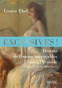 Louise Ebel - Excessives ! - Destins de femmes incroyables au XIXe siècle.