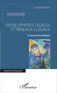 Louise Fines - Entre sphères légales et réseaux illégaux - Le jeu de la collusion.