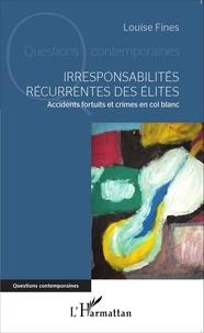 Louise Fines - Irresponsabilités récurrentes des élites - Accidents fortuits et crimes en col blanc.
