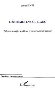 Louise Fines - Les crimes en col blanc - Théories, stratégies de défense et mouvements du pouvoir.