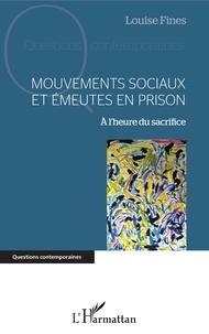 Louise Fines - Mouvements sociaux et émeutes en prison - A l'heure du sacrifice.