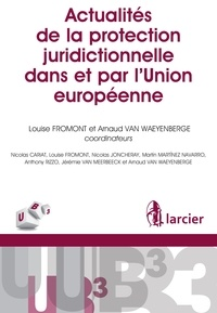 Louise Fromont et Arnaud Van Waeyenberge - Actualités de la protection juridictionnelle dans et par l'Union européenne.