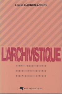 Louise Gagnon-Arguin - L'archivistique - Son histoire, ses acteurs depuis 1960.
