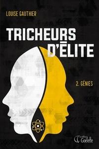 Louise Gauthier - Tricheurs d'élites  : Tricheurs d'élite Tome 2.Génies - Deuxième tome de la série Tricheurs d'élite.