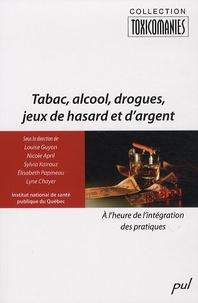 Louise Guyon et Nicole April - Tabac, alcool, drogues, jeux de hasard et d'argent - A l'heure de l'intégration des pratiques.