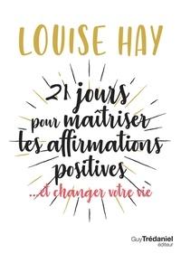 Louise Hay - 21 jours pour maîtriser les affirmations positives - ... et changer votre vie.