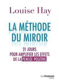 Louise Hay - La méthode du miroir - 21 jours pour amplifier les effets de la pensée positive.