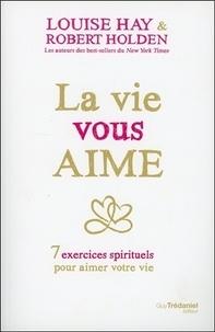 Louise Hay et Robert Holden - La vie vous aime - 7 exercices spirituels pour aimer votre vie.
