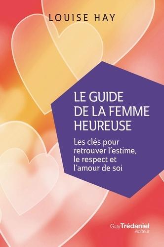 Louise Hay - Le Guide de la femme heureuse - Les clés pour retrouver l'estime, le respect et l'amour de soi.