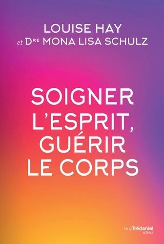 Louise Hay et Mona Lisa Schulz - Soigner l'esprit, guérir le corps.