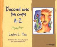 Louise-L Hay - D'accord avec ton corps A-Z - Se libérer des maux physiques par la pensée positive.