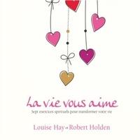 Louise l. Hay et Robert Holden - La vie vous aime - Sept exercices spirituels pour transformer votre vie.
