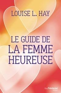 Louise L. Hay - Le guide de la femme heureuse.