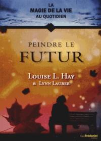 Louise-L Hay et Lynn Lauber - Peindre le futur.