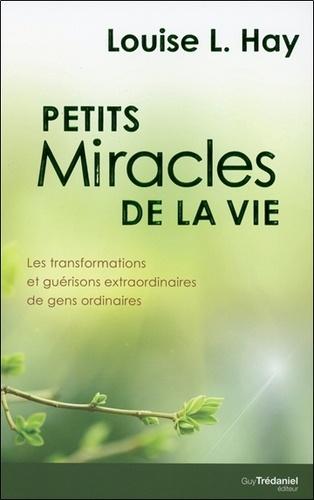 Louise-L Hay - Petits miracles de la vie - Les transformations et guérisons extraordinaires de gens ordinaires.