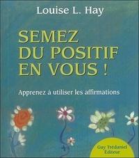 Louise-L Hay - Semez du positif en vous ! - Apprendre à utiliser les affirmations.