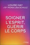 Louise-L Hay et Mona-Lisa Schulz - Soigner l'esprit, guérir le corps.