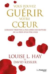 Louise L. Hay et David Kessler - Vous pouvez guérir votre coeur - Comment trouver la paix après une rupture ou la perte d'un être cher.