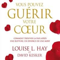 Louise l. Hay et David Kessler - Vous pouvez guérir votre coeur : Comment trouver la paix après une rupture, un divorce ou une mort - Vous pouvez guérir votre coeur.