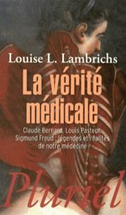 Louise Lambrichs - La vérité médicale - Claude Bernard, Louis Pasteur, Sigmund Freud : légendes et réalités de notre médecine.