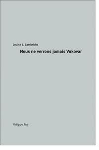 Louise Lambrichs - Nous ne verrons jamais Vukovar.
