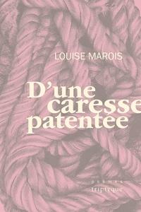 Louise Marois - D'une caresse patentée.